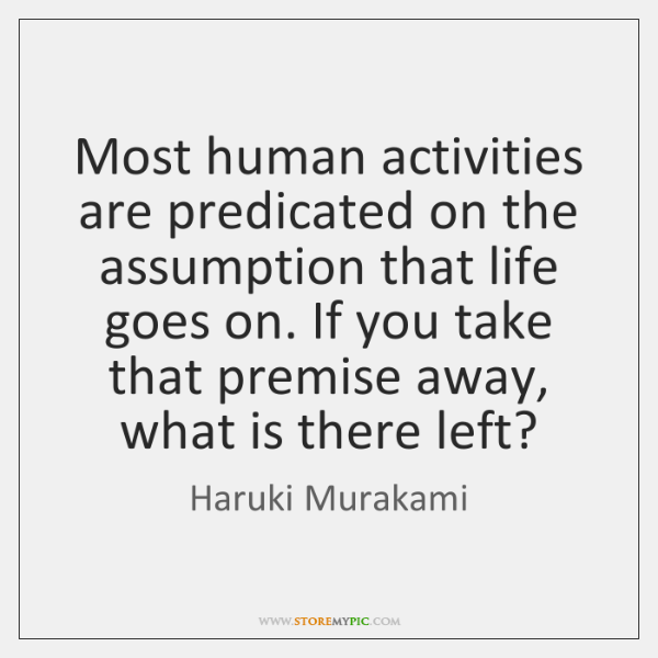 Most human activities are predicated on the assumption that life goes on. ...