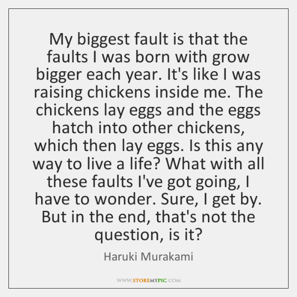 My biggest fault is that the faults I was born with grow ...