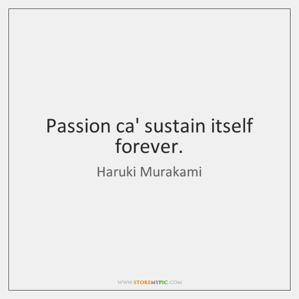 Passion ca' sustain itself forever.