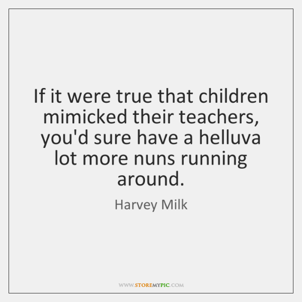 If it were true that children mimicked their teachers, you'd sure have ...