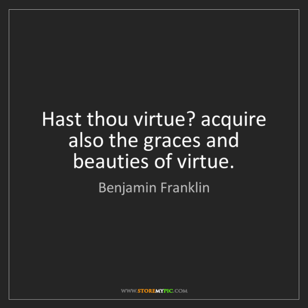 Benjamin Franklin: Hast thou virtue? acquire also the graces and beauties...