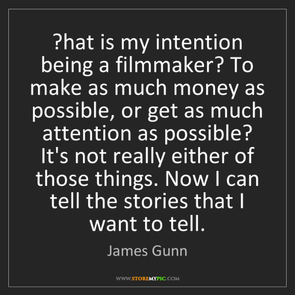James Gunn: ?hat is my intention being a filmmaker? To make as much...