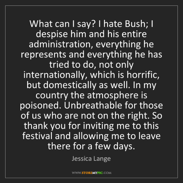 Jessica Lange: What can I say? I hate Bush; I despise him and his entire...