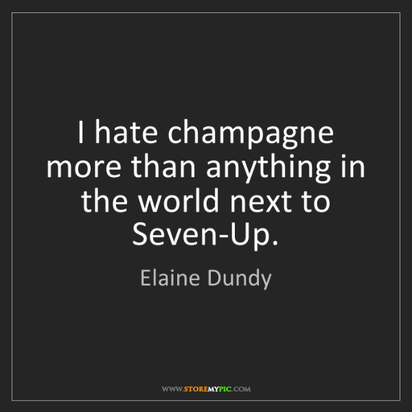 Elaine Dundy: I hate champagne more than anything in the world next...