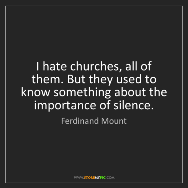 Ferdinand Mount: I hate churches, all of them. But they used to know something...