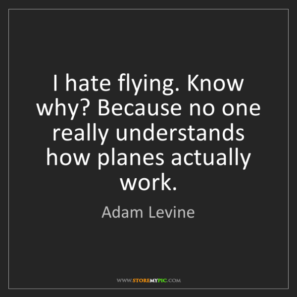 Adam Levine: I hate flying. Know why? Because no one really understands...