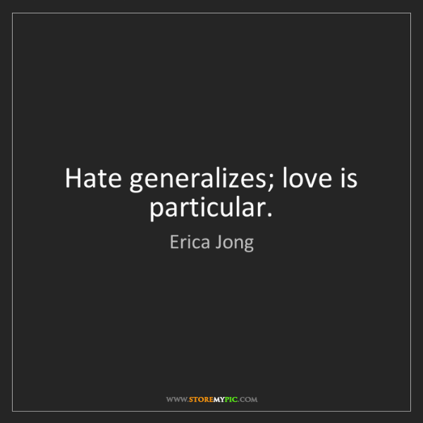 Erica Jong: Hate generalizes; love is particular.