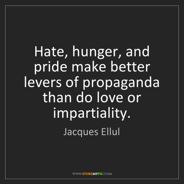 Jacques Ellul: Hate, hunger, and pride make better levers of propaganda...
