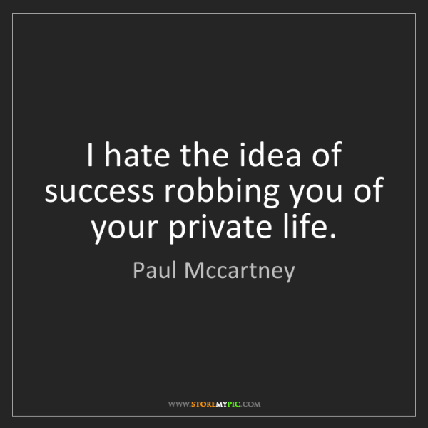 Paul Mccartney: I hate the idea of success robbing you of your private...