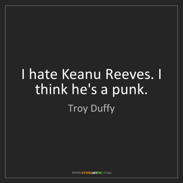Troy Duffy: I hate Keanu Reeves. I think he's a punk.
