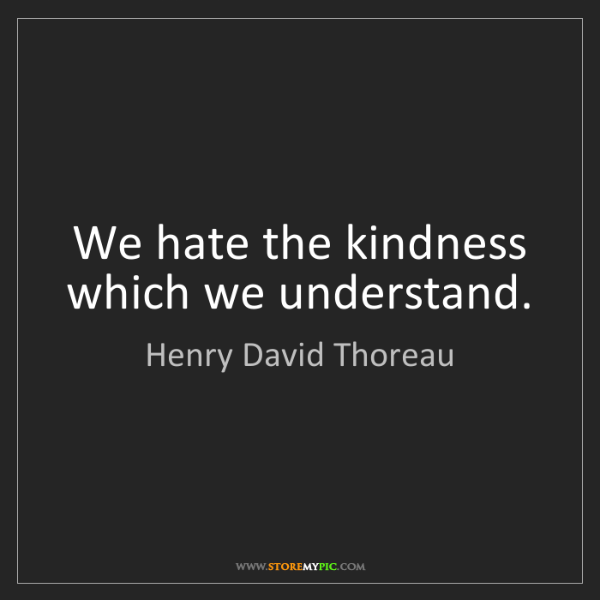 Henry David Thoreau: We hate the kindness which we understand.