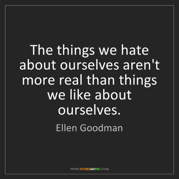 Ellen Goodman: The things we hate about ourselves aren't more real than...