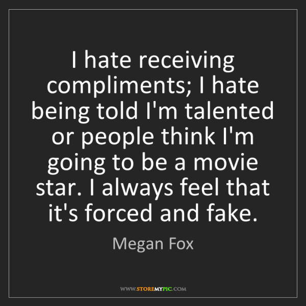 Megan Fox: I hate receiving compliments; I hate being told I'm talented...