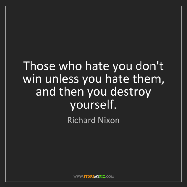 Richard Nixon: Those who hate you don't win unless you hate them, and...