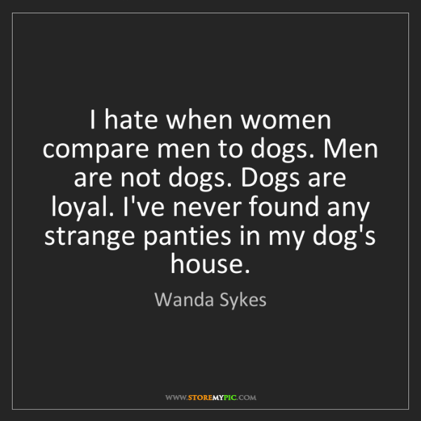 Wanda Sykes: I hate when women compare men to dogs. Men are not dogs....