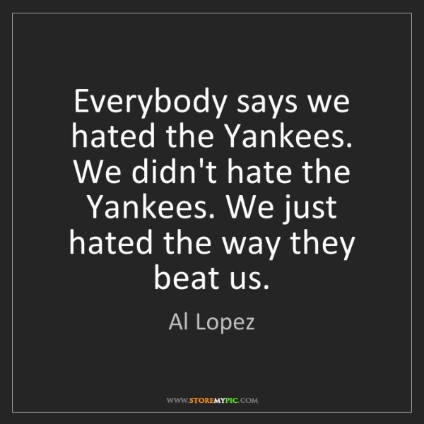 Al Lopez: Everybody says we hated the Yankees. We didn't hate the...
