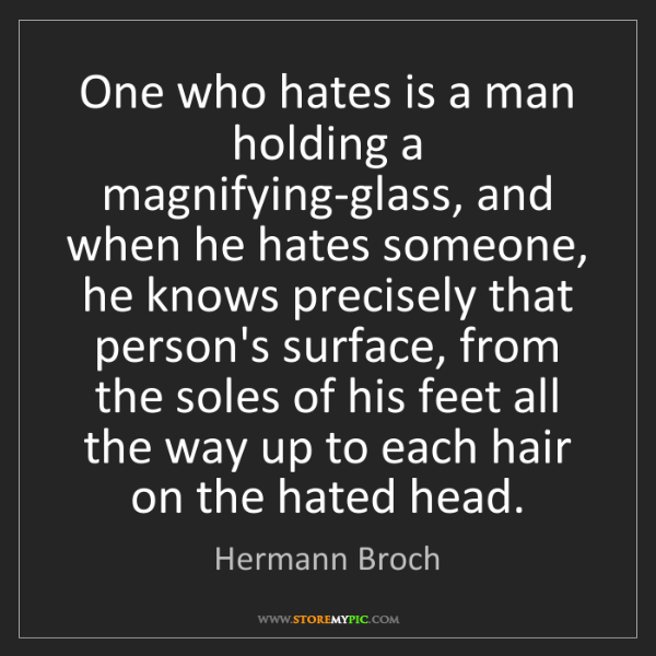 Hermann Broch: One who hates is a man holding a magnifying-glass, and...
