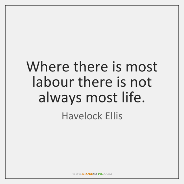 Where there is most labour there is not always most life.