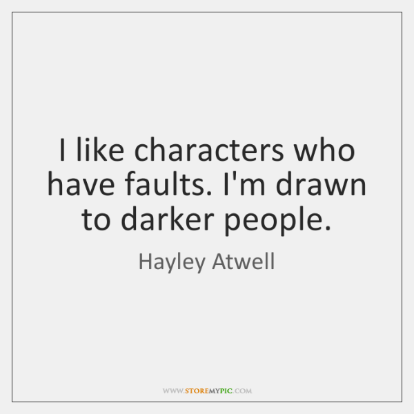 I like characters who have faults. I'm drawn to darker people.