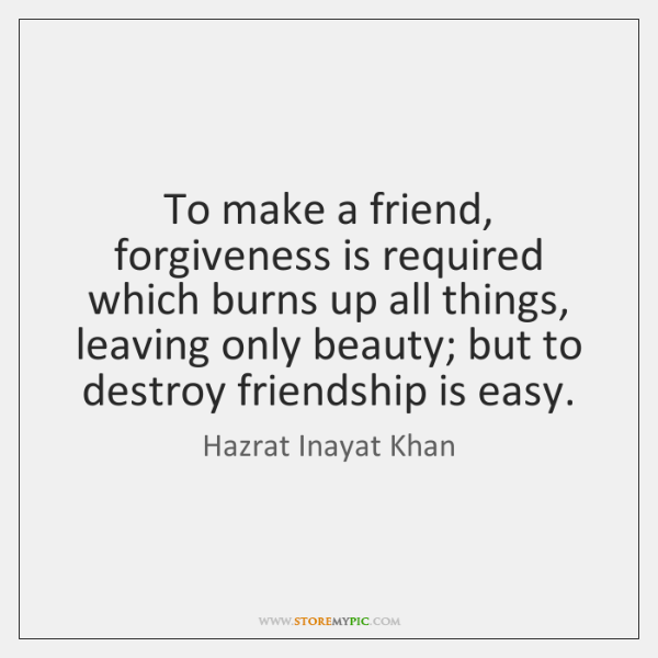 To make a friend, forgiveness is required which burns up all things, ...