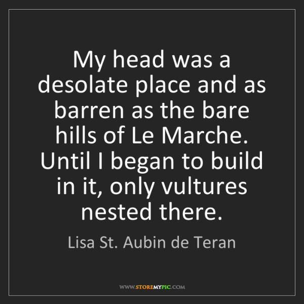 Lisa St. Aubin de Teran: My head was a desolate place and as barren as the bare...