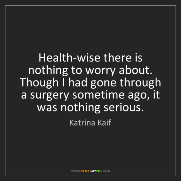Katrina Kaif: Health-wise there is nothing to worry about. Though I...