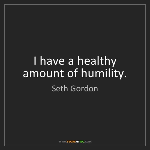 Seth Gordon: I have a healthy amount of humility.