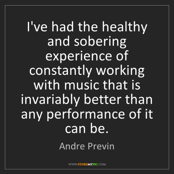 Andre Previn: I've had the healthy and sobering experience of constantly...