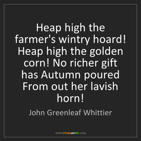 John Greenleaf Whittier: Heap high the farmer's wintry hoard! Heap high the golden...