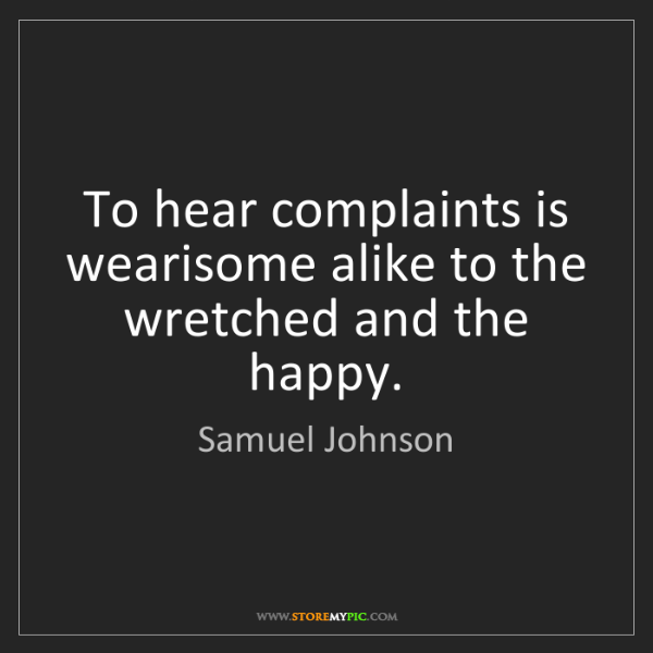 Samuel Johnson: To hear complaints is wearisome alike to the wretched...