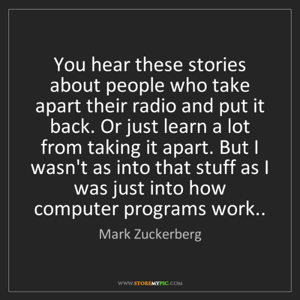 Mark Zuckerberg: You hear these stories about people who take apart their...