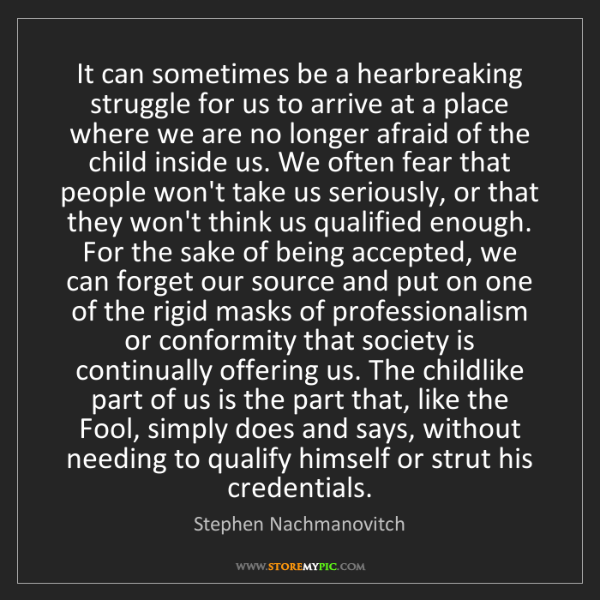 Stephen Nachmanovitch: It can sometimes be a hearbreaking struggle for us to...