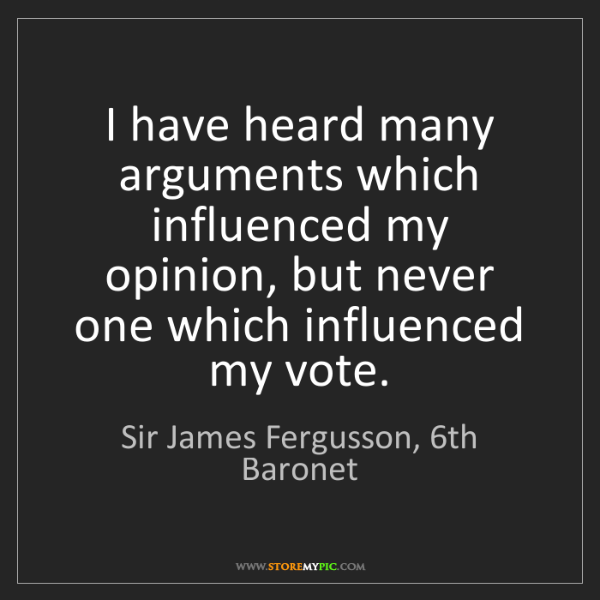 Sir James Fergusson, 6th Baronet: I have heard many arguments which influenced my opinion,...