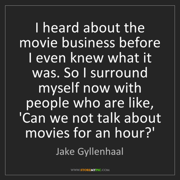 Jake Gyllenhaal: I heard about the movie business before I even knew what...