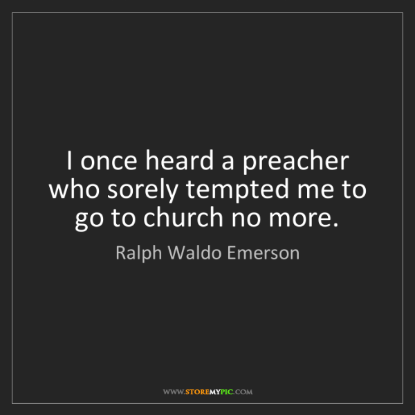 Ralph Waldo Emerson: I once heard a preacher who sorely tempted me to go to...