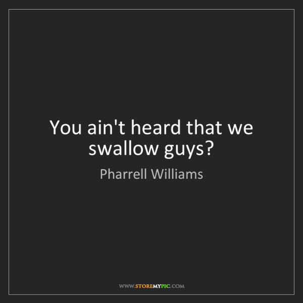 Pharrell Williams: You ain't heard that we swallow guys?