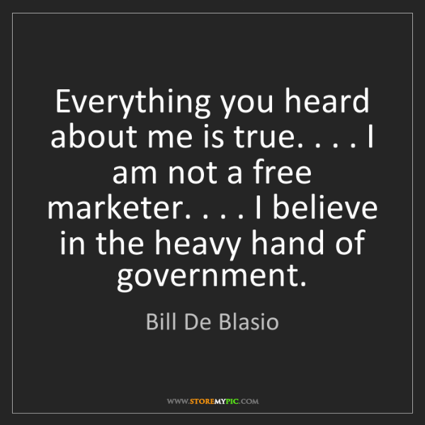 Bill De Blasio: Everything you heard about me is true. . . . I am not...