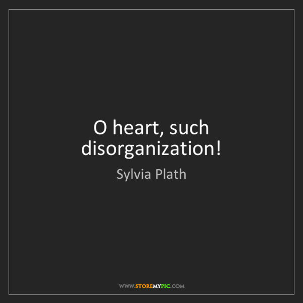 Sylvia Plath: O heart, such disorganization!