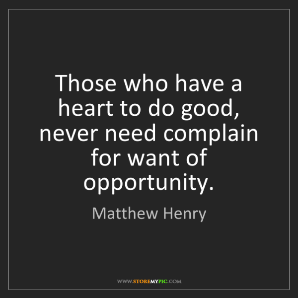 Matthew Henry: Those who have a heart to do good, never need complain...