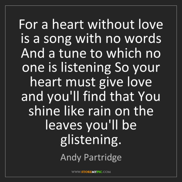 Andy Partridge: For a heart without love is a song with no words And...
