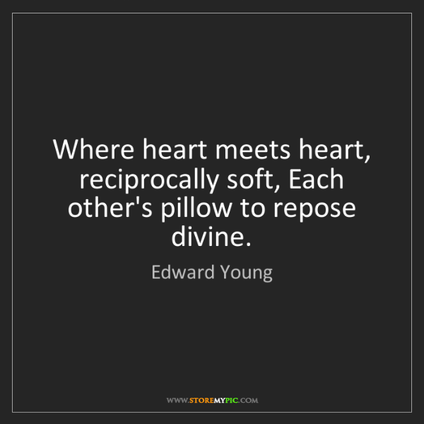 Edward Young: Where heart meets heart, reciprocally soft, Each other's...