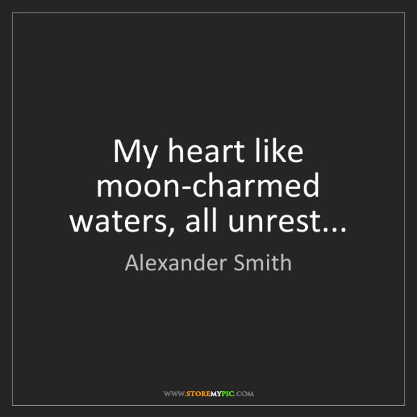 Alexander Smith: My heart like moon-charmed waters, all unrest...