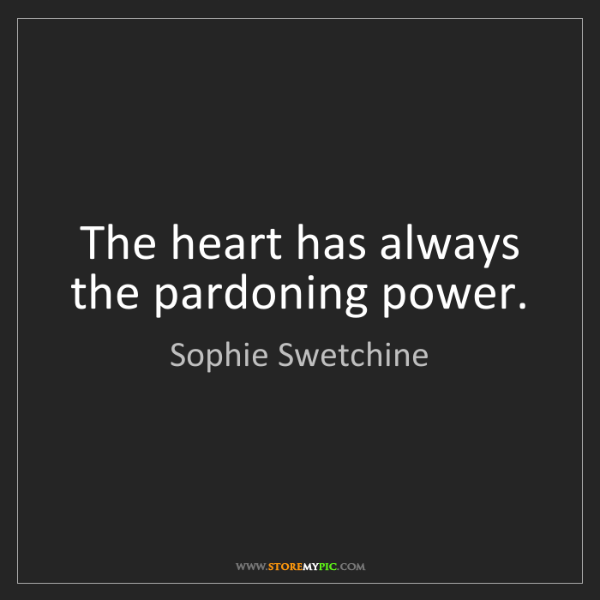 Sophie Swetchine: The heart has always the pardoning power.