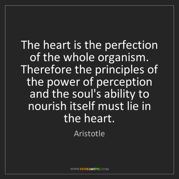 Aristotle: The heart is the perfection of the whole organism. Therefore...