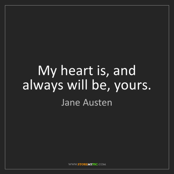 Jane Austen: My heart is, and always will be, yours.