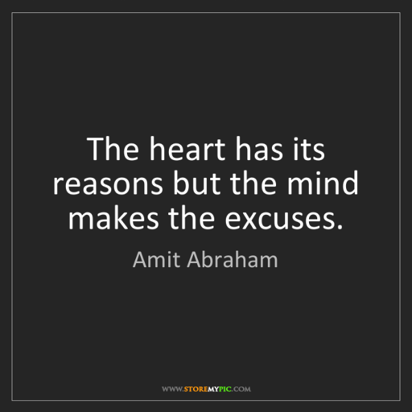 Amit Abraham: The heart has its reasons but the mind makes the excuses.