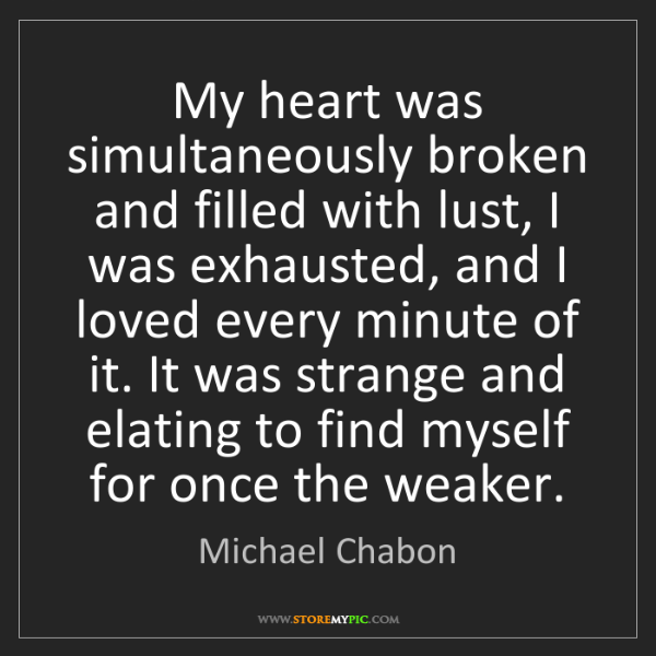 Michael Chabon: My heart was simultaneously broken and filled with lust,...