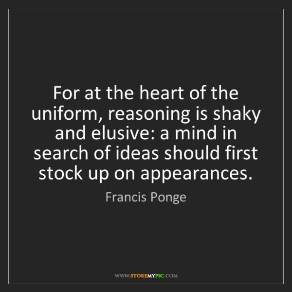 Francis Ponge: For at the heart of the uniform, reasoning is shaky and...