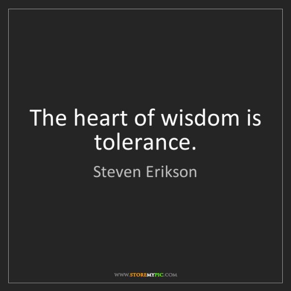 Steven Erikson: The heart of wisdom is tolerance.