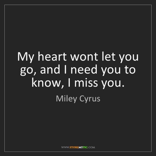 Miley Cyrus: My heart wont let you go, and I need you to know, I miss...